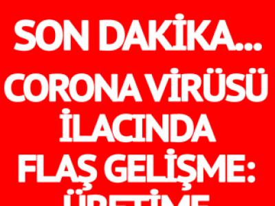Corona virüsü ilacında flaş gelişme: Üretime başlandı